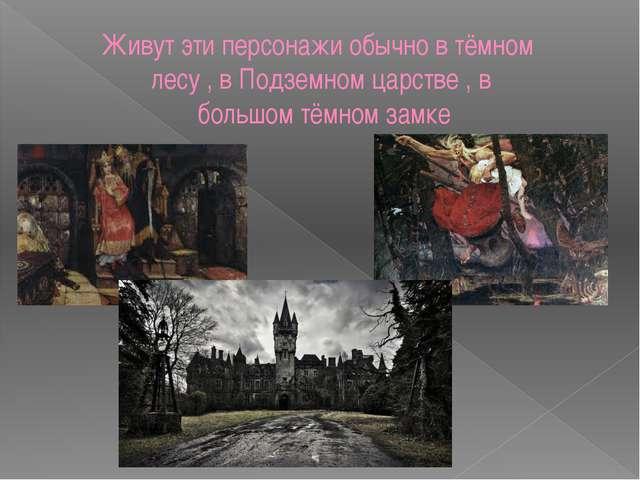 Живут эти персонажи обычно в тёмном лесу , в Подземном царстве , в большом тё...