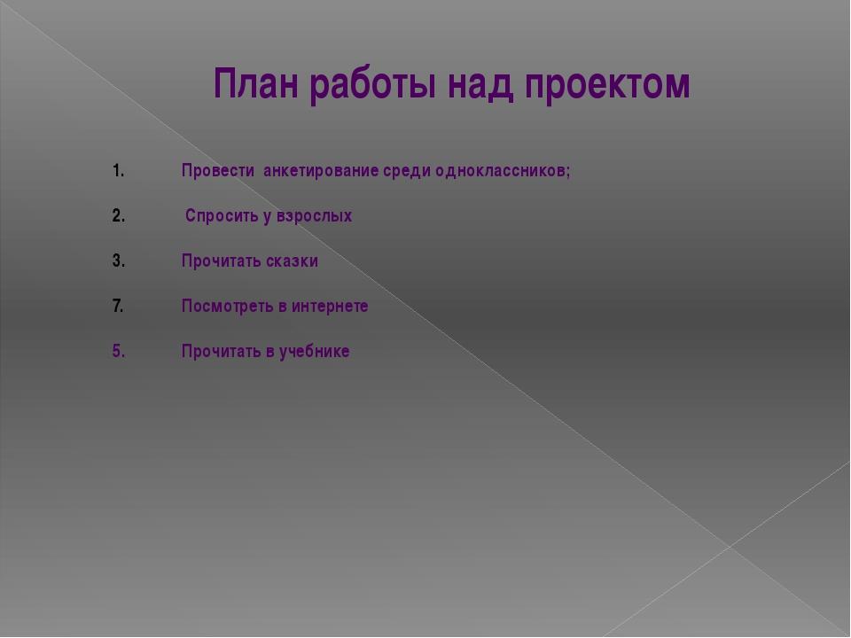 План работы над проектом Провести анкетирование среди одноклассников; Спросит...