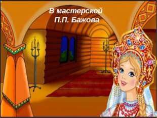 В мастерской П.П. Бажова
