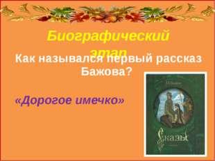 Биографический этап Как назывался первый рассказ Бажова? «Дорогое имечко»