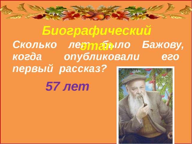 Биографический этап Сколько лет было Бажову, когда опубликовали его первый р...