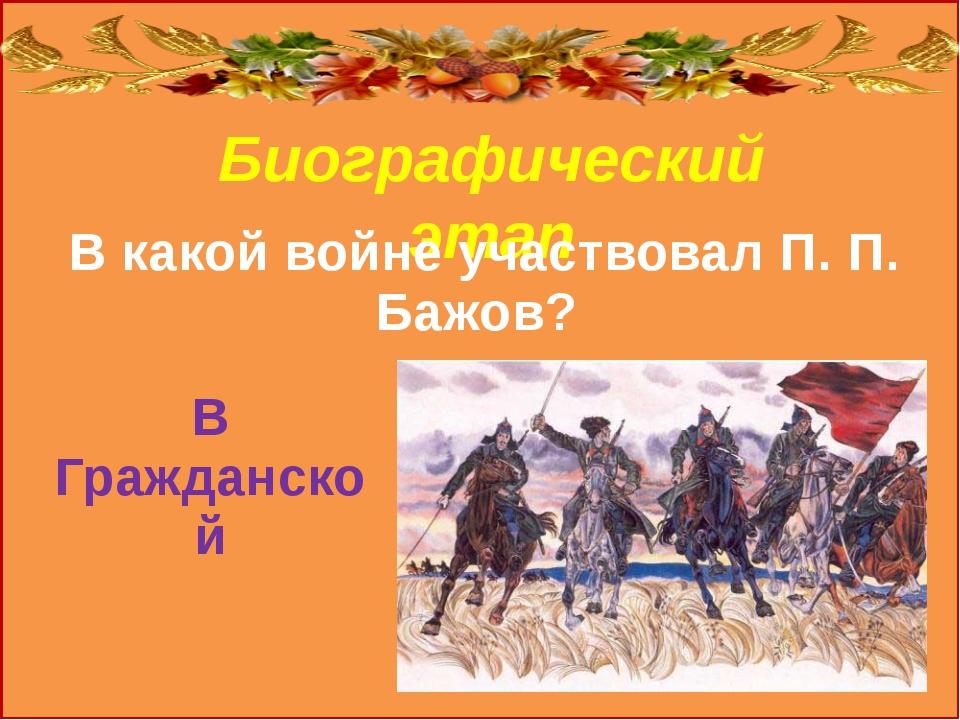 Биографический этап ВГражданской В какой войне участвовал П. П. Бажов?