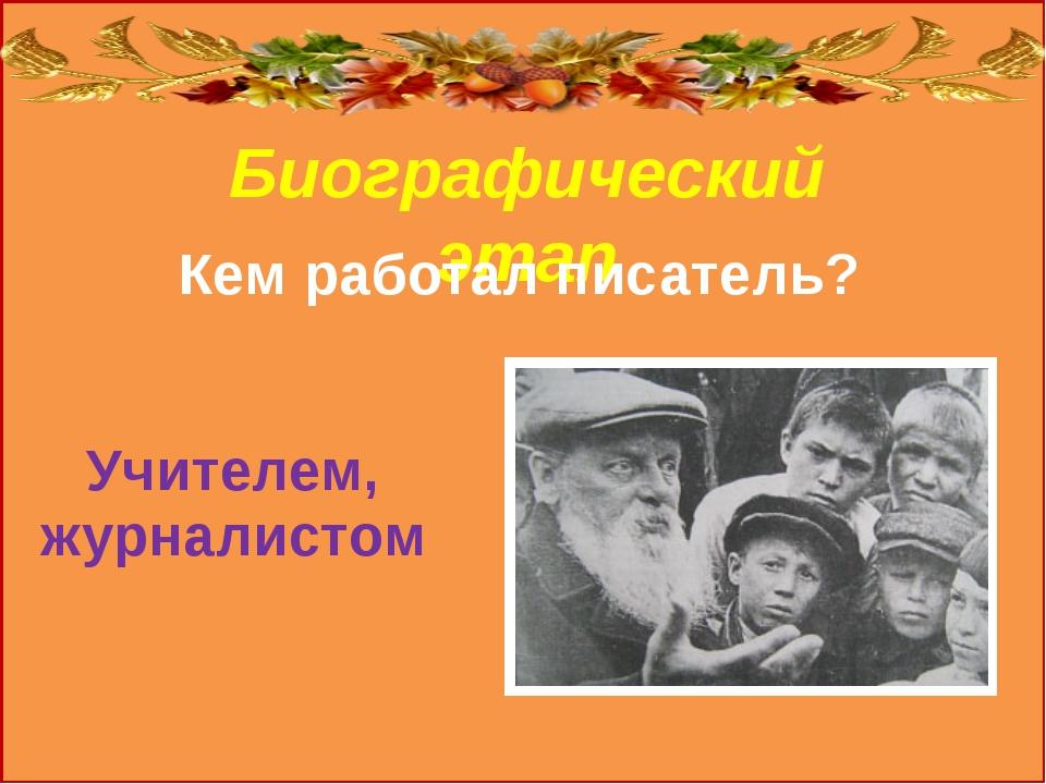 Биографический этап Кем работал писатель? Учителем, журналистом