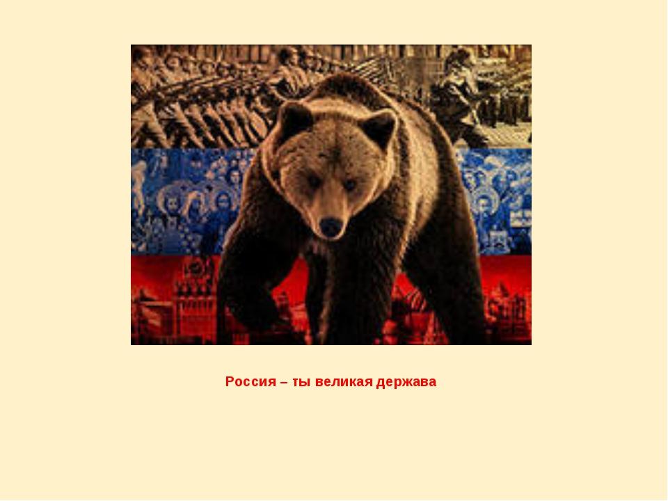 Россия – ты великая держава