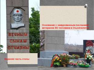 Верхняя часть стелы Основание с замурованным посланием ветеранов ВО потомкам