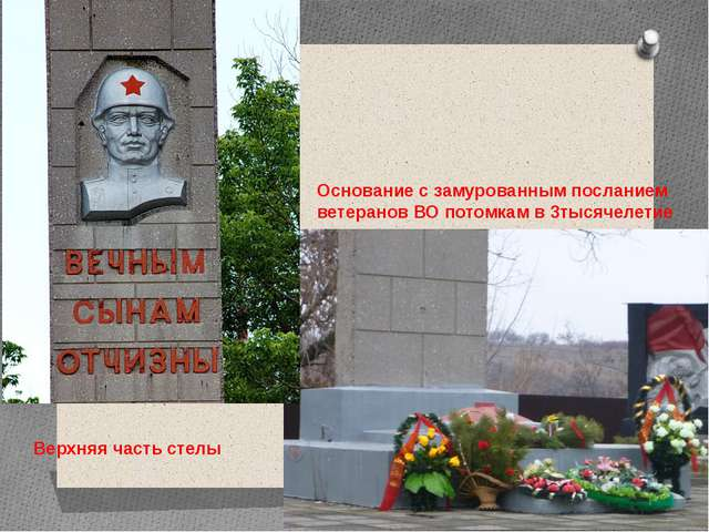 Верхняя часть стелы Основание с замурованным посланием ветеранов ВО потомкам...