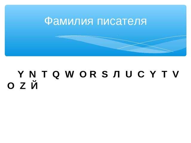 Фамилия писателя Y N Т Q W О R S Л U С Y Т V О Z Й
