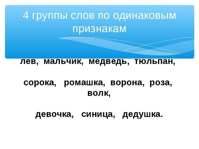 4 группы слов по одинаковым признакам лев, мальчик, медведь, тюльпан, сорока,...