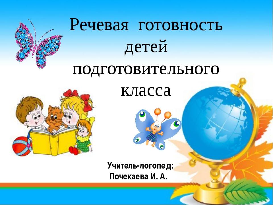 Речевая готовность детей подготовительного класса Учитель-логопед: Почекаева...