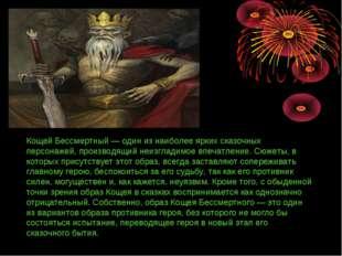 Кощей Бессмертный — один из наиболее ярких сказочных персонажей, производящий