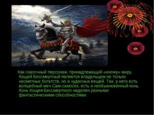 Как сказочный персонаж, принадлежащий «иному» миру, Кощей Бессмертный являет