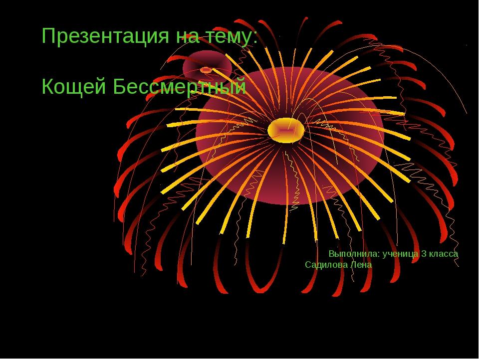 Презентация на тему: Кощей Бессмертный Выполнила: ученица 3 класса Садилова Л...