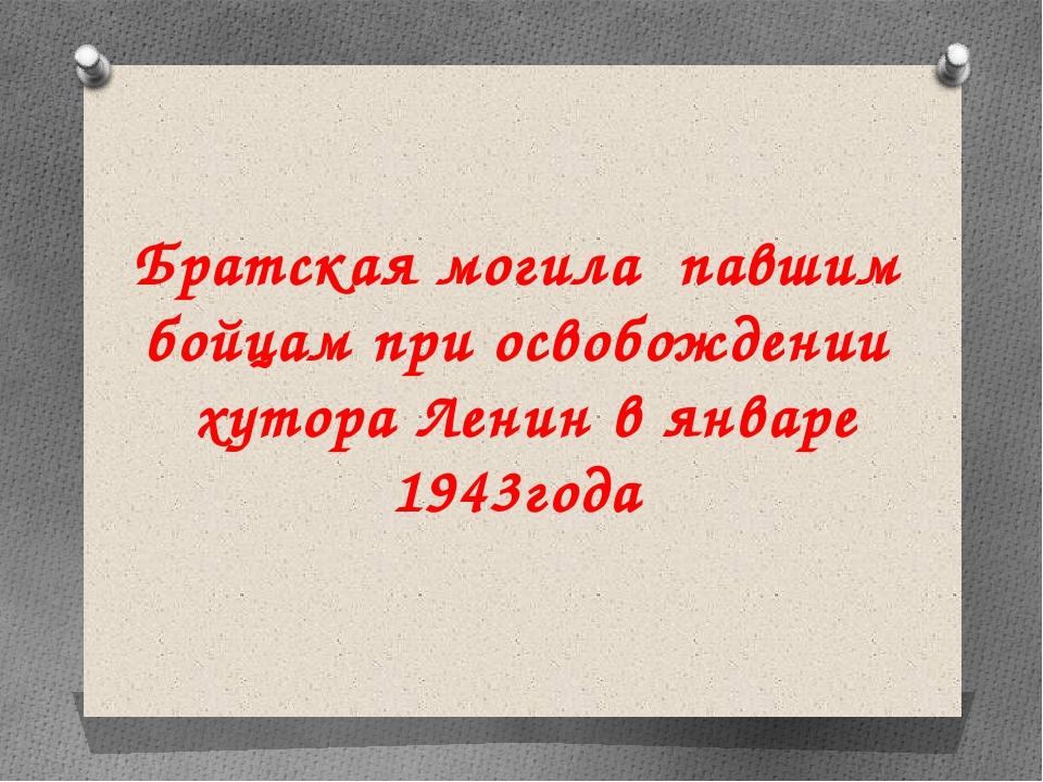 Братская могила павшим бойцам при освобождении хутора Ленин в январе 1943года