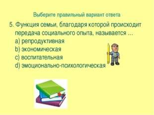 Выберите правильный вариант ответа 5. Функция семьи, благодаря которой происх