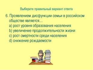Выберите правильный вариант ответа 6. Проявлением дисфункции семьи в российск