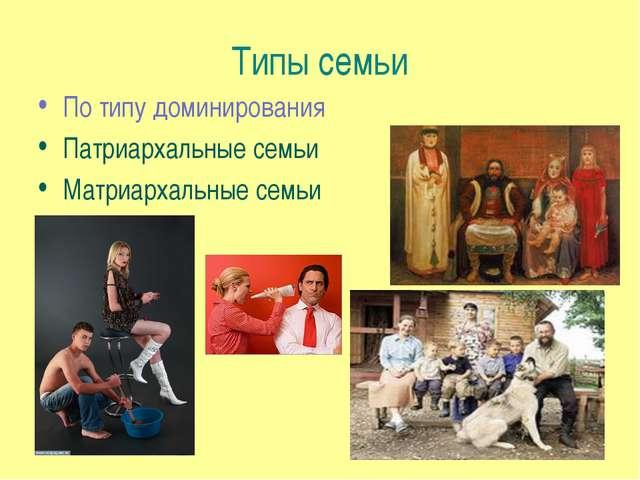 Типы семьи По типу доминирования Патриархальные семьи Матриархальные семьи
