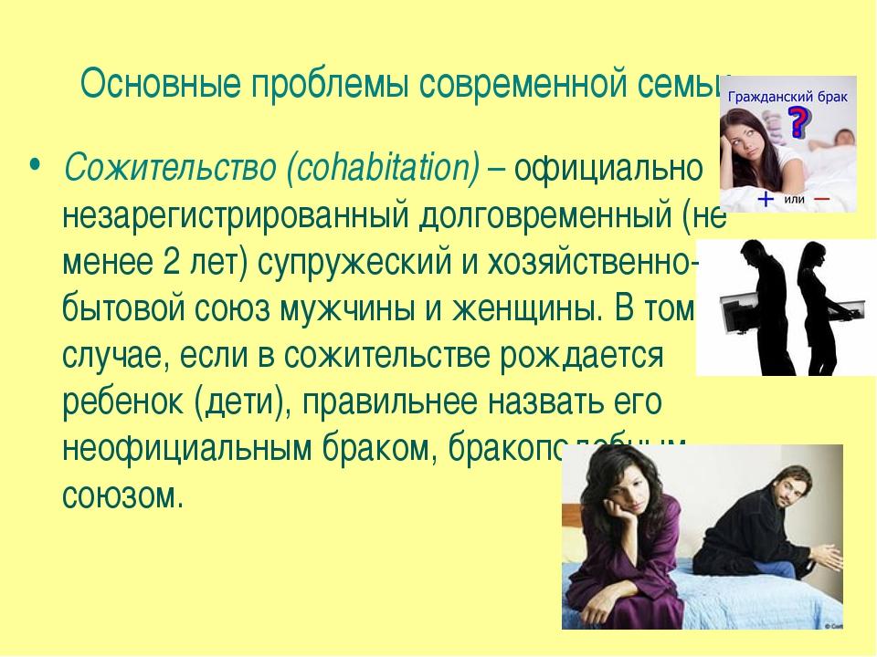 Основные проблемы современной семьи Сожительство (cohabitation) – официально...