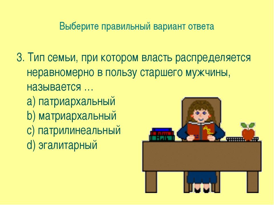 Выберите правильный вариант ответа 3. Тип семьи, при котором власть распредел...