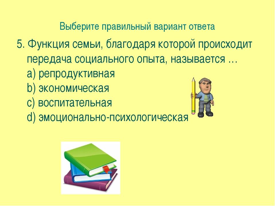 Выберите правильный вариант ответа 5. Функция семьи, благодаря которой происх...