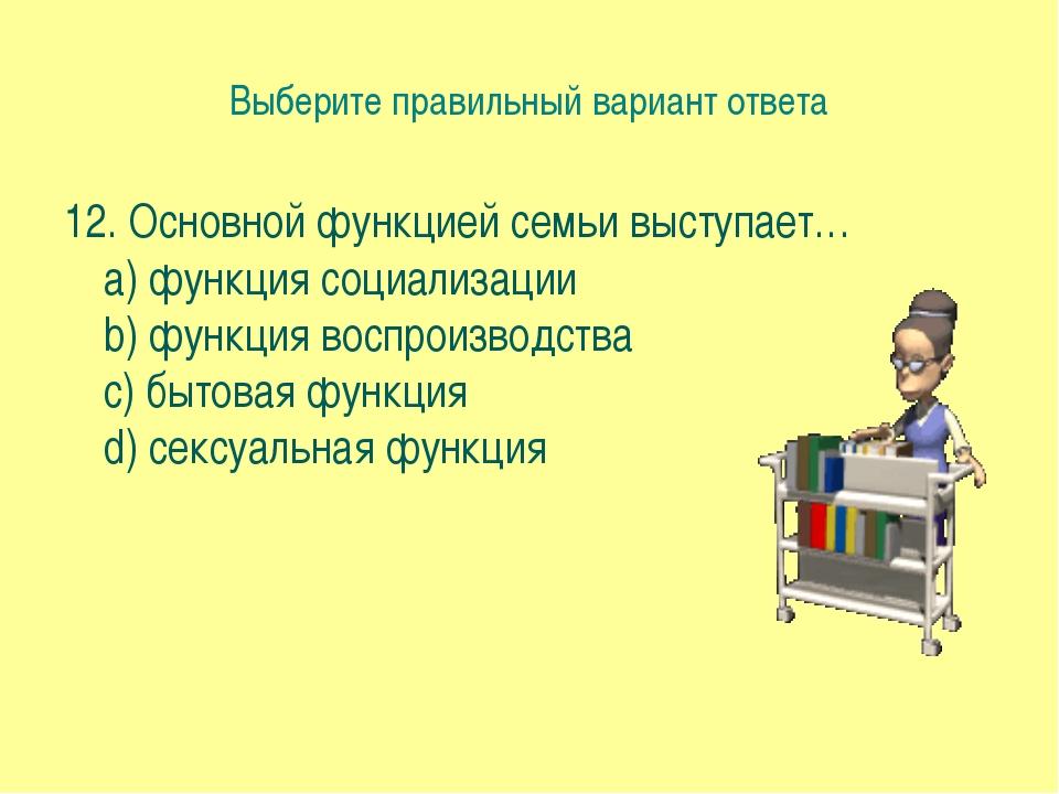Выберите правильный вариант ответа 12. Основной функцией семьи выступает… a)...