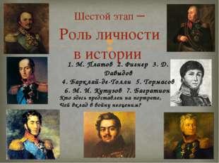 Шестой этап – Роль личности в истории 1. М. Платов 2. Фигнер 3. Д. Давыдов 4.
