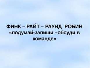 ФИНК – РАЙТ – РАУНД РОБИН «подумай-запиши –обсуди в команде»