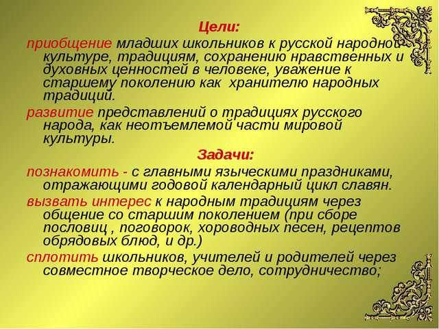 Цели: приобщение младших школьников к русской народной культуре, традициям, с...