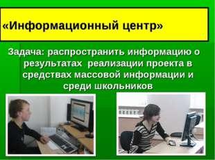 «Информационный центр» Задача: распространить информацию о результатах реализ