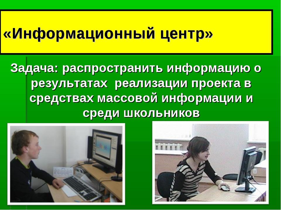 «Информационный центр» Задача: распространить информацию о результатах реализ...