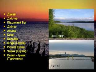 Дунай Дністер Південний Буг Дніпро Альма Кача Бельбек Інгурі (Грузія) Ріоні (