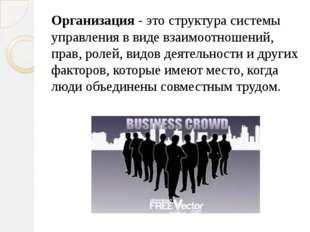 Организация - это структура системы управления в виде взаимоотношений, прав,