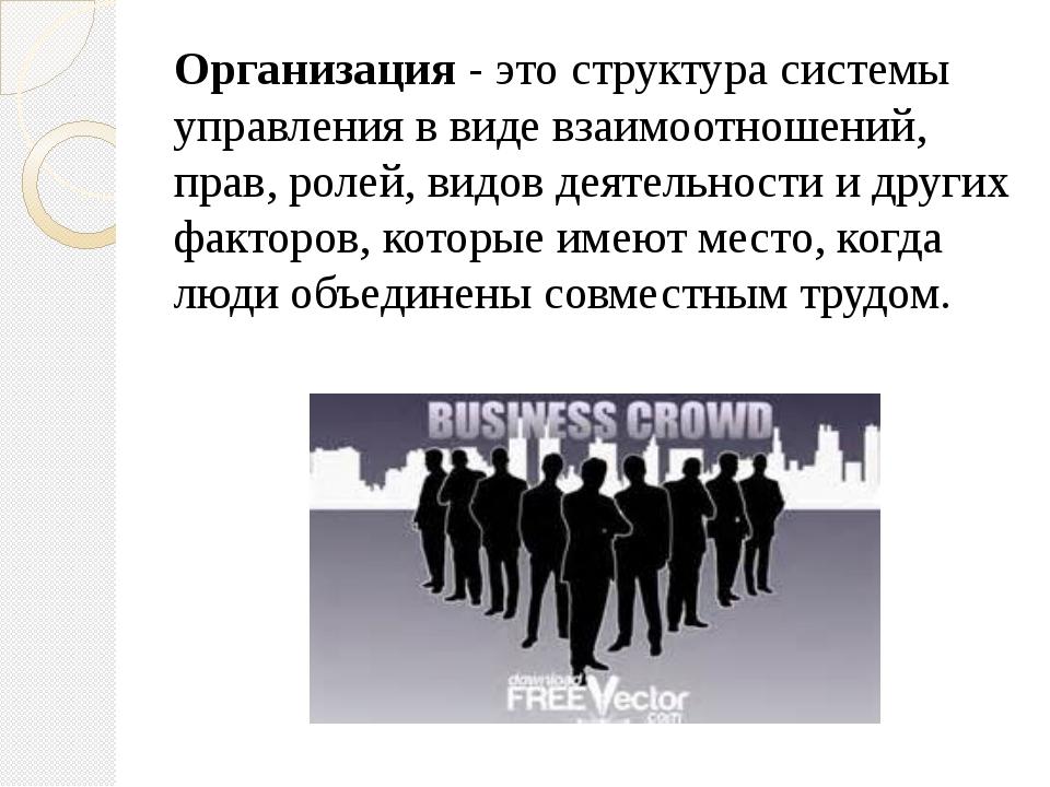 Организация - это структура системы управления в виде взаимоотношений, прав,...