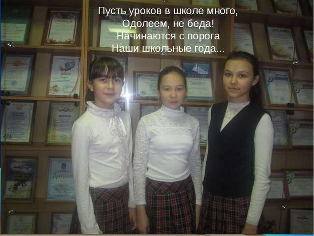 Пусть уроков в школе много, Одолеем, не беда! Начинаются с порога Наши школьн...