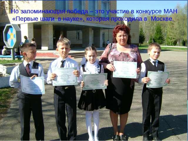 Но запоминающая победа – это участие в конкурсе МАН «Первые шаги в науке», ко...