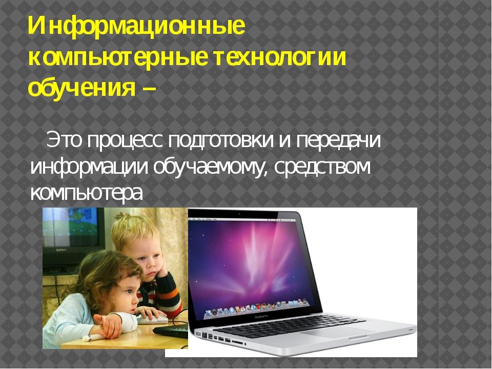 Информационные компьютерные технологии обучения – Это процесс подготовки и пе...