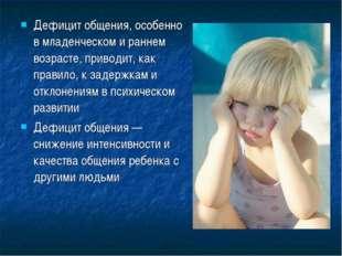 Дефицит общения, особенно в младенческом и раннем возрасте, приводит, как пра