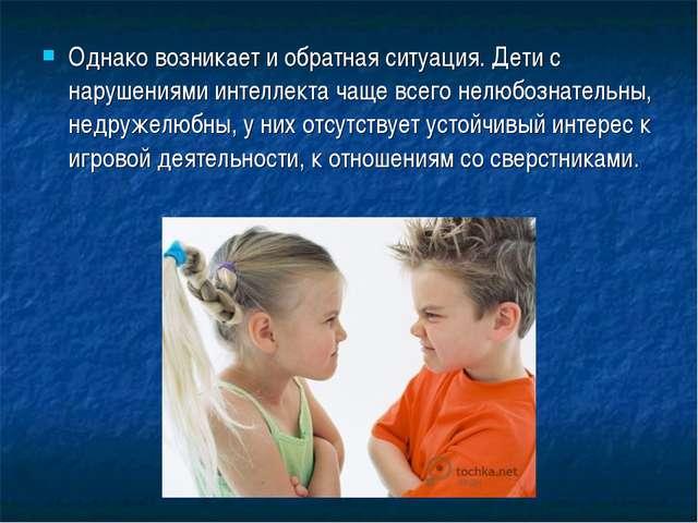 Однако возникает и обратная ситуация. Дети с нарушениями интеллекта чаще всег...