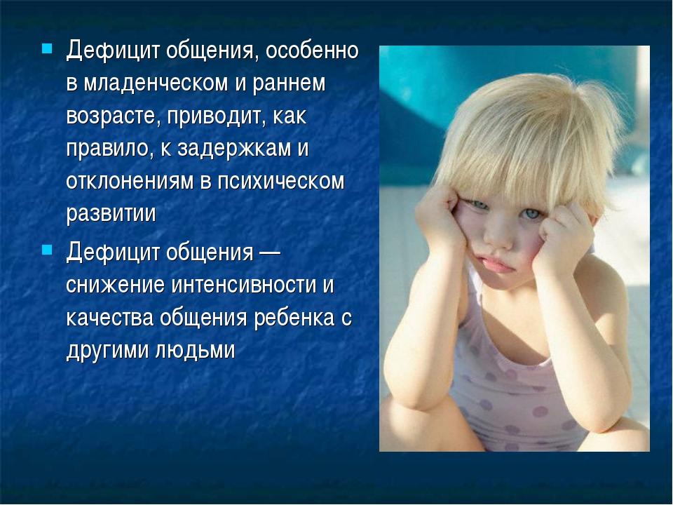 Дефицит общения, особенно в младенческом и раннем возрасте, приводит, как пра...