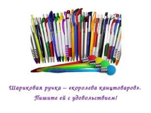Шариковая ручка – «королева канцтоваров». Пишите ей с удовольствием!