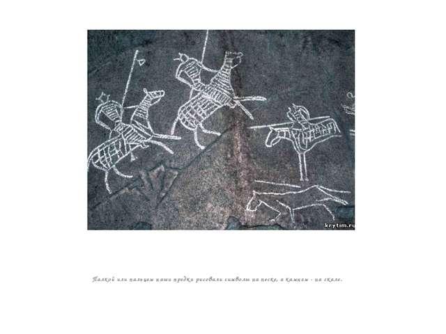 Палкой или пальцем наши предки рисовали символы на песке, а камнем - на скал...