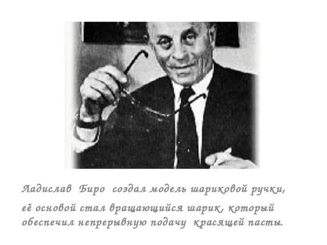 Ладислав Биро создал модель шариковой ручки, её основой стал вращающийся шар...