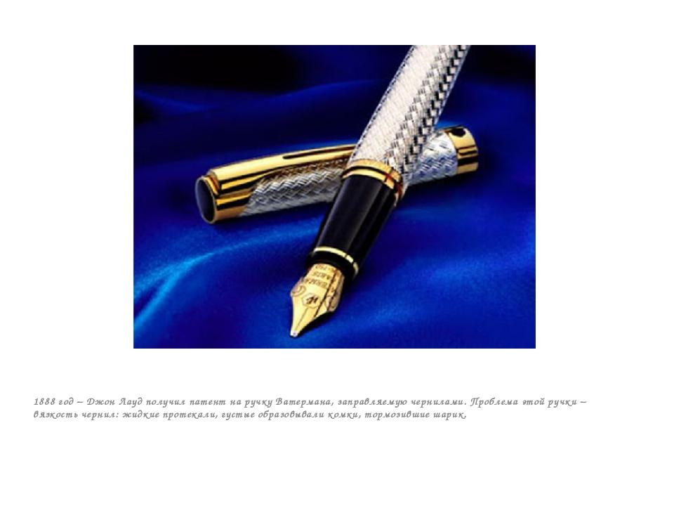 1888 год – Джон Лауд получил патент на ручку Ватермана, заправляемую чернила...