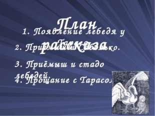 1. Появление лебедя у Тараса. План рассказа. 2. Приёмыш и Соболько. 3. Приёмы