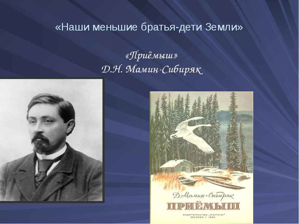 «Наши меньшие братья-дети Земли» «Приёмыш» Д.Н. Мамин-Сибиряк