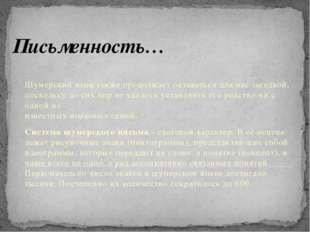 Письменность… Шумерский язык также продолжает оставаться для нас загадкой, по