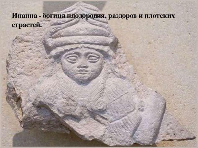 Инанна - богиня плодородия, раздоров и плотских страстей.