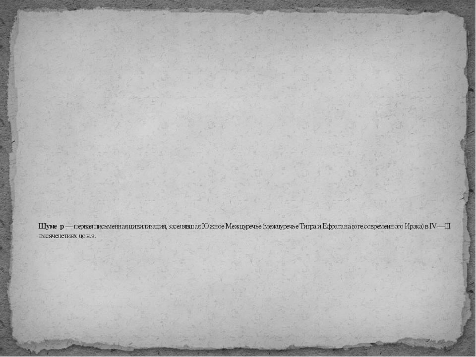 Шуме́р— первая письменнаяцивилизация, заселявшая Южное Междуречье (междуреч...