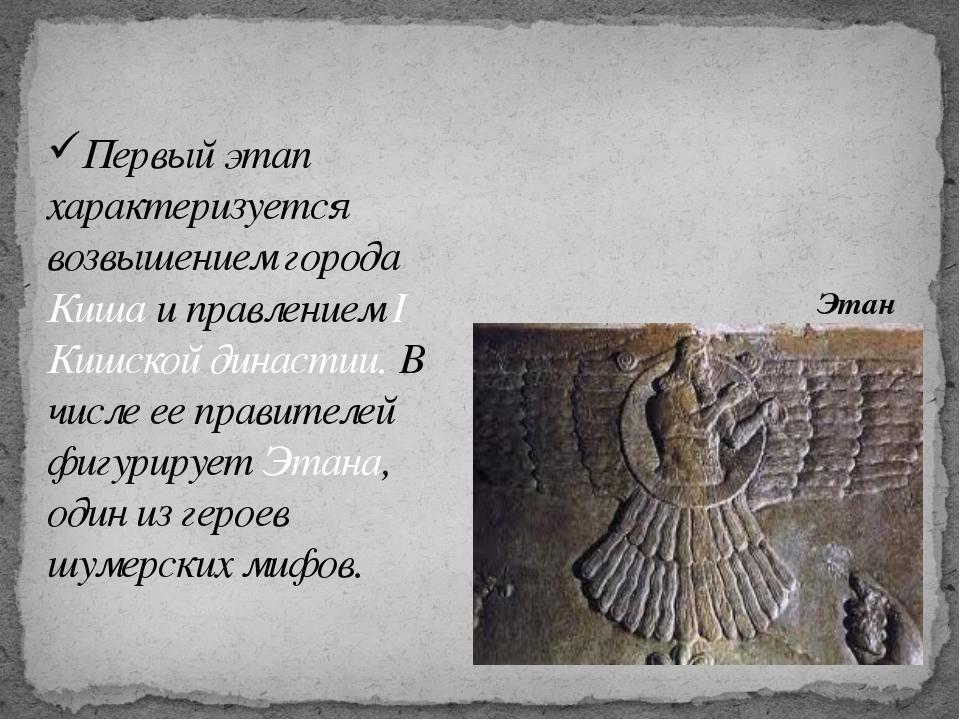 Первый этап характеризуется возвышением города Киша и правлением I Кишской ди...