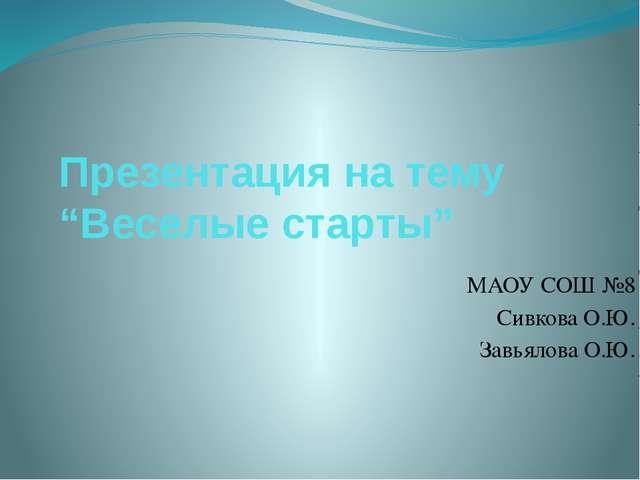 """Презентация на тему """"Веселые старты"""" МАОУ СОШ №8 Сивкова О.Ю. Завьялова О.Ю."""