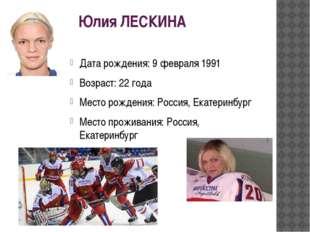 Юлия ЛЕСКИНА Дата рождения:9 февраля 1991 Возраст:22 года Место рождения:Р